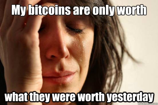 My bitcoins are only worth what they were worth yesterday - My bitcoins are only worth what they were worth yesterday  First World Problems