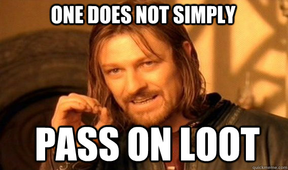 One does not simply pass on loot - One does not simply pass on loot  Boromir