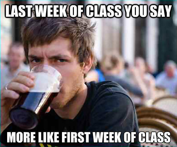 Last Week of Class you say More like First Week of class  Lazy College Senior