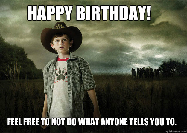 Happy Birthday! Feel free to not do what anyone tells you to.  Carl Grimes Walking Dead