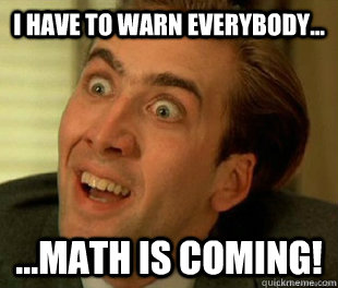 I have to warn everybody... ...Math is coming!