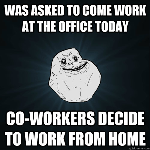 was asked to come work at the office today Co-workers decide to work from home - was asked to come work at the office today Co-workers decide to work from home  Forever Alone
