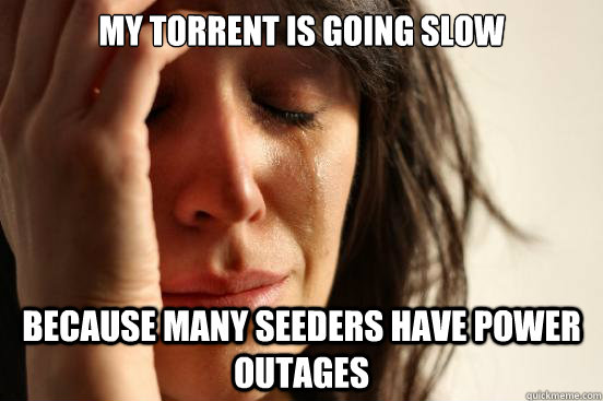 my torrent is going slow because many seeders have power outages - my torrent is going slow because many seeders have power outages  First World Problems