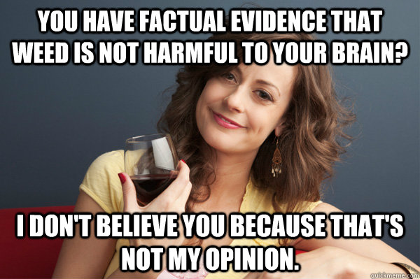 You have factual evidence that weed is not harmful to your brain? I don't believe you because that's not my opinion. - You have factual evidence that weed is not harmful to your brain? I don't believe you because that's not my opinion.  Forever Resentful Mother