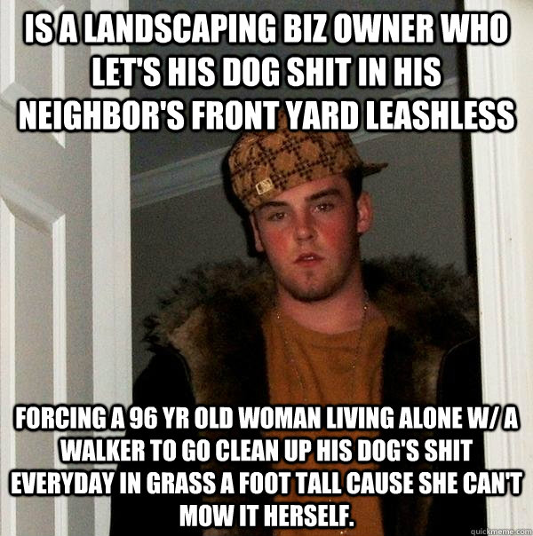 is a landscaping biz owner who let's his dog shit in his neighbor's front yard leashless Forcing a 96 yr old woman living alone w/ a walker to go clean up his Dog's shit everyday in grass a foot tall cause she can't mow it herself.  - is a landscaping biz owner who let's his dog shit in his neighbor's front yard leashless Forcing a 96 yr old woman living alone w/ a walker to go clean up his Dog's shit everyday in grass a foot tall cause she can't mow it herself.   Scumbag Steve