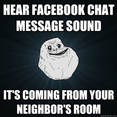 hear facebook chat message sound it's coming from your neighbor's room - hear facebook chat message sound it's coming from your neighbor's room  Forever Alone