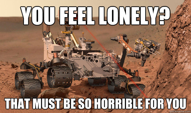 You feel lonely? That must be so horrible for you  Unimpressed Curiosity
