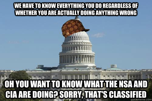 We have to know everything you do regardless of whether you are actually doing anything wrong Oh you want to know what the NSA and CIA are doing? sorry, that's classified