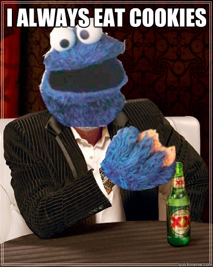 I always eat cookies   The Most Interesting Cookie Monster In The World