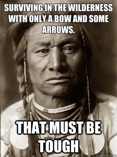 Surviving in the wilderness with only a bow and some arrows. that must be tough - Surviving in the wilderness with only a bow and some arrows. that must be tough  Unimpressed American Indian