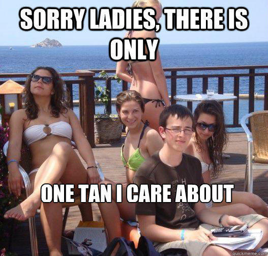 Sorry ladies, there is only one tan i care about  Priority Peter