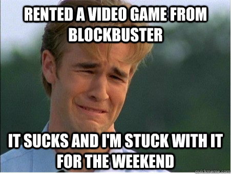 Rented a video game from blockbuster It sucks and I'm stuck with it for the weekend - Rented a video game from blockbuster It sucks and I'm stuck with it for the weekend  1990s Problems