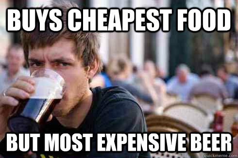 BUYS CHEAPEST FOOD BUT MOST EXPENSIVE BEER - BUYS CHEAPEST FOOD BUT MOST EXPENSIVE BEER  Lazy College Senior
