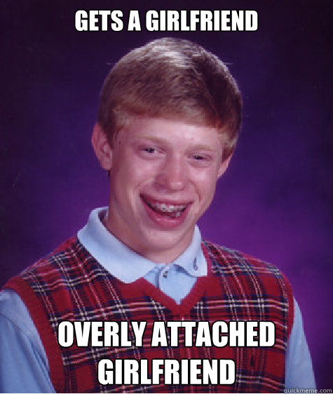 gets a girlfriend  overly attached girlfriend - gets a girlfriend  overly attached girlfriend  Bad Luck Brian