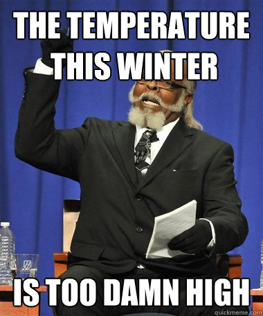 The temperature  this winter Is too damn high - The temperature  this winter Is too damn high  Rent Is Too Damn High Guy