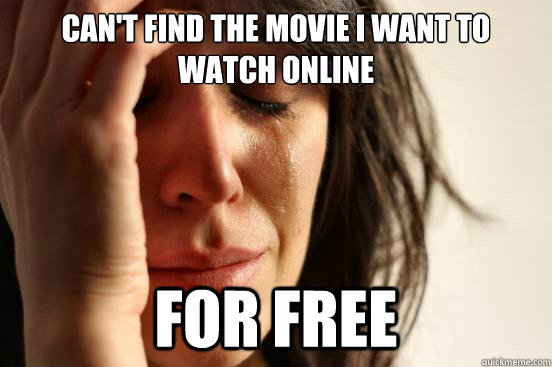 Can't find the movie I want to watch online for free - Can't find the movie I want to watch online for free  First World Problems