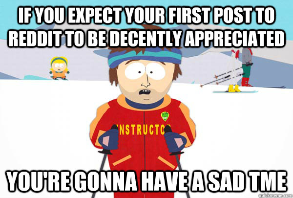 If you expect your first post to reddit to be decently appreciated You're gonna have a sad tme - If you expect your first post to reddit to be decently appreciated You're gonna have a sad tme  Super Cool Ski Instructor