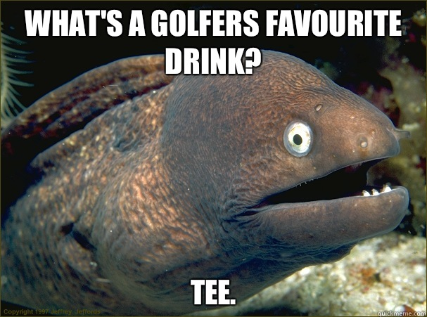 What's a golfers favourite drink? Tee.  Bad Joke Eel