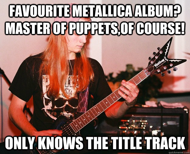 Favourite Metallica album? Master of Puppets,of course! Only knows the title track