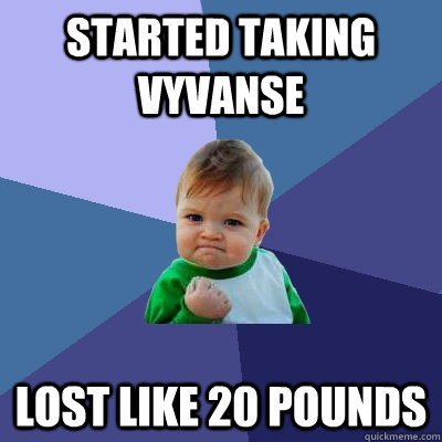 started taking vyvanse  lost like 20 pounds - started taking vyvanse  lost like 20 pounds  Success Kid