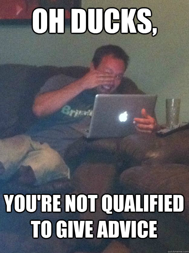 Oh ducks, You're not qualified to give advice  MEME DAD