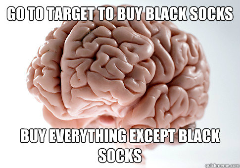 Go to Target to buy black socks Buy everything except black socks - Go to Target to buy black socks Buy everything except black socks  Scumbag Brain