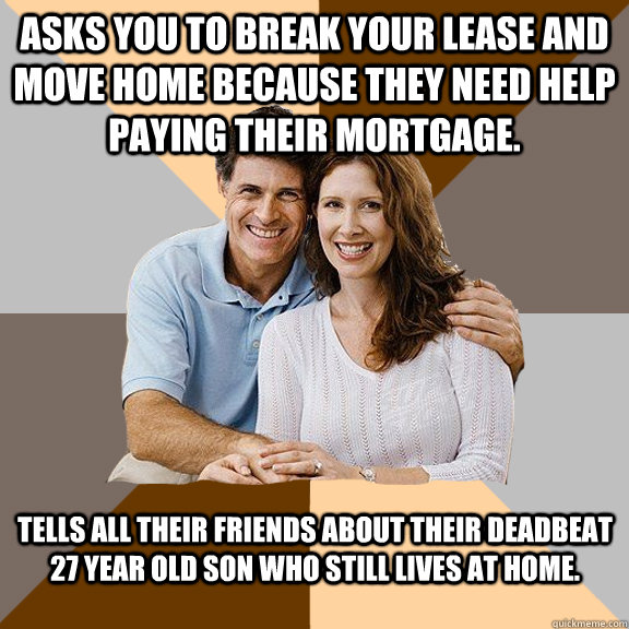 Asks you to break your lease and move home because they need help paying their mortgage. Tells all their friends about their deadbeat 27 year old son who still lives at home.  - Asks you to break your lease and move home because they need help paying their mortgage. Tells all their friends about their deadbeat 27 year old son who still lives at home.   Scumbag Parents