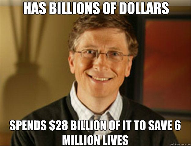 Has billions of dollars Spends $28 billion of it to save 6 million lives  Good guy gates