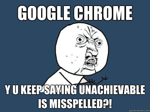 google chrome y u keep saying unachievable is misspelled?! - google chrome y u keep saying unachievable is misspelled?!  Y U No