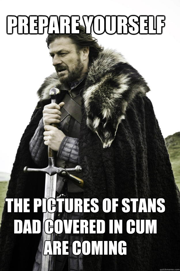 PREPARE YOURSELF the pictures of stans dad covered in cum are coming