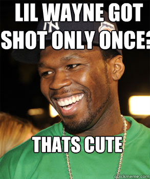 lil wayne got shot only once? thats cute - lil wayne got shot only once? thats cute  Good Guy 50 Cent