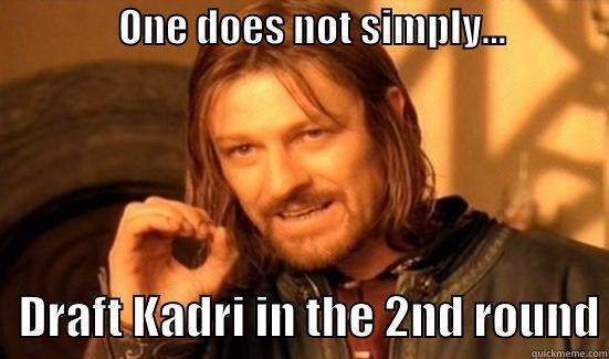 ONE DOES NOT SIMPLY...                                                       DRAFT KADRI IN THE 2ND ROUND Boromir