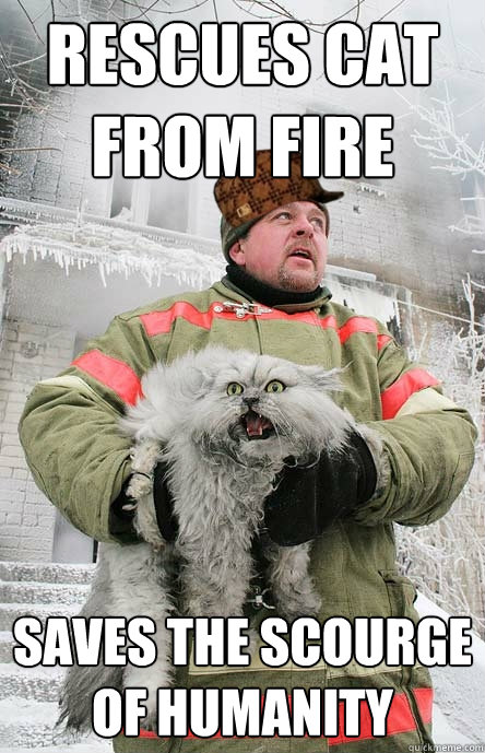 rescues cat from fire saves the scourge of humanity - rescues cat from fire saves the scourge of humanity  Scumbag Fireman