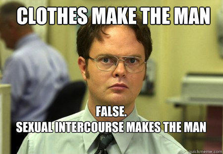 clothes make the man FALSE.   sexual intercourse makes the man   - clothes make the man FALSE.   sexual intercourse makes the man    Schrute