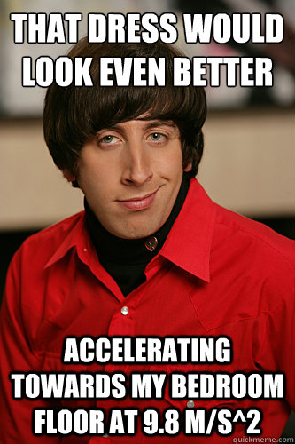 That dress would look even better accelerating towards my bedroom floor at 9.8 m/s^2  Howard Wolowitz