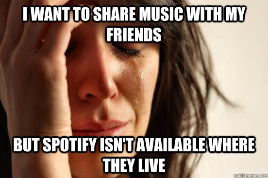 I want to share music with my friends But Spotify isn't available where they live - I want to share music with my friends But Spotify isn't available where they live  First World Problems