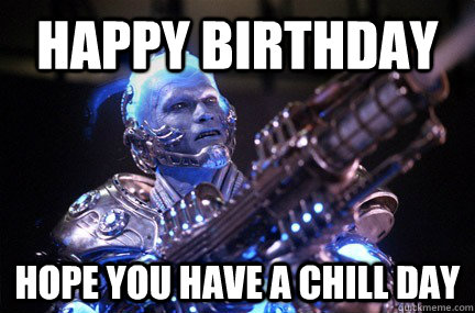 Happy Birthday Hope you have a chill day  Bad Pun Mr Freeze