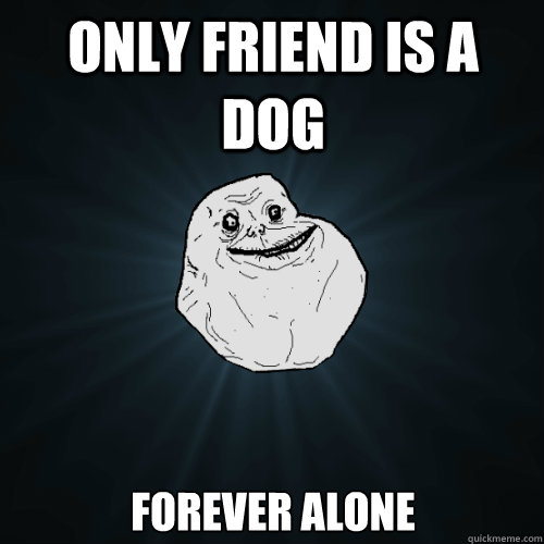 Only friend is a dog Forever alone - Only friend is a dog Forever alone  Forever Alone