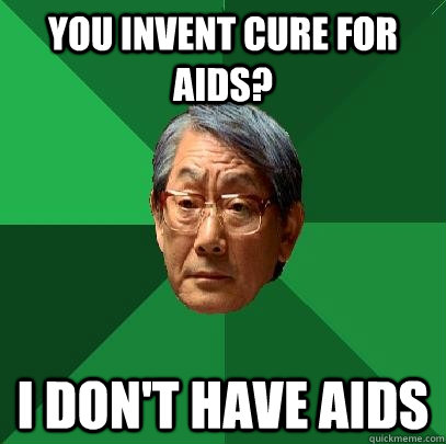 you invent cure for aids? I don't have aids - you invent cure for aids? I don't have aids  High Expectations Asian Father