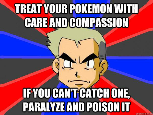 Treat your pokemon with care and compassion if you can't catch one, paralyze and poison it  Professor Oak