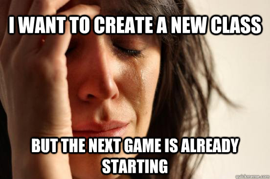 I want to create a new class but the next game is already starting - I want to create a new class but the next game is already starting  Misc
