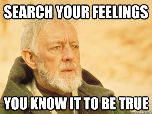 search your feelings you know it to be true - search your feelings you know it to be true  Obi Wan