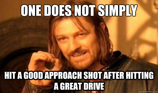 One Does Not Simply Hit a good approach shot after hitting a great drive - One Does Not Simply Hit a good approach shot after hitting a great drive  Boromir