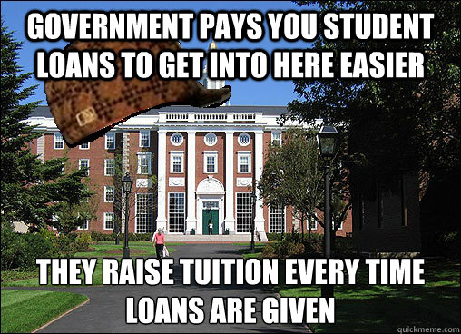 Government pays you student loans to get into here easier they raise tuition every time loans are given - Government pays you student loans to get into here easier they raise tuition every time loans are given  Scumbag University