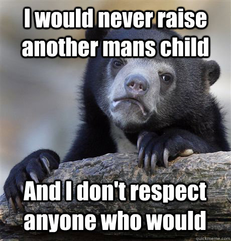 I would never raise another mans child And I don't respect anyone who would - I would never raise another mans child And I don't respect anyone who would  Confession Bear
