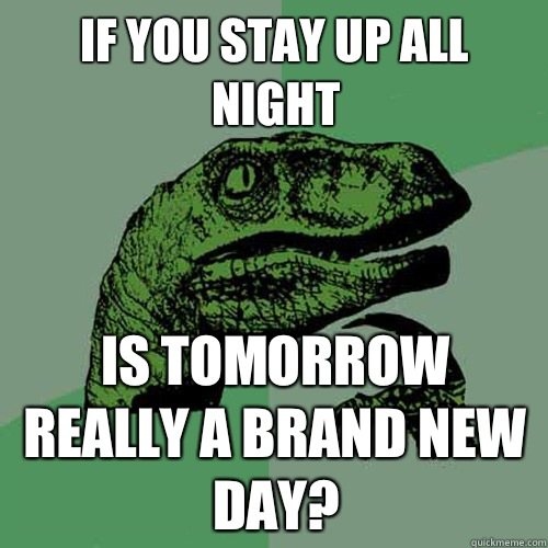 If you stay up all night Is tomorrow really a brand new day? - If you stay up all night Is tomorrow really a brand new day?  Philosoraptor