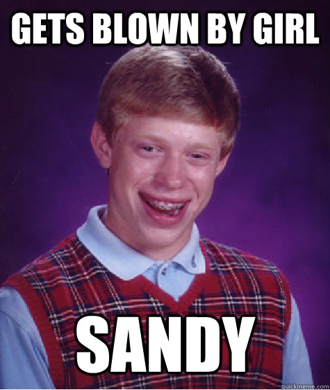 gets blown by girl sandy - gets blown by girl sandy  Bad Luck Brian