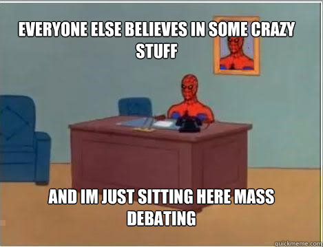 Everyone else believes in some crazy stuff And im just sitting here mass debating