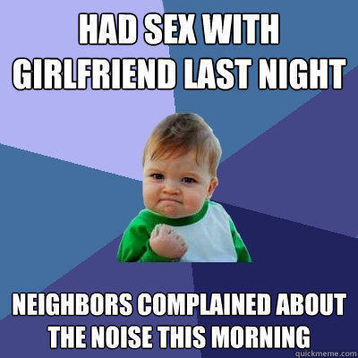 had sex with girlfriend last night Neighbors complained about the Noise this morning - had sex with girlfriend last night Neighbors complained about the Noise this morning  Success Kid