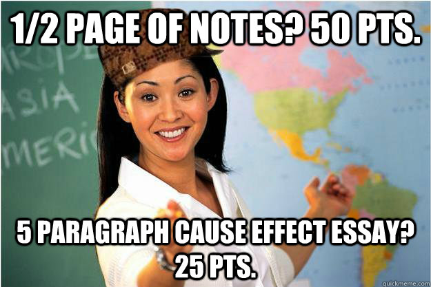 1/2 page of notes? 50 pts. 5 paragraph cause effect essay? 25 pts. - 1/2 page of notes? 50 pts. 5 paragraph cause effect essay? 25 pts.  Scumbag Teacher